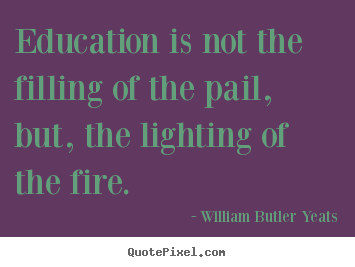 Education is not the filling of the pail, but, the lighting of.. William Butler Yeats popular motivational quotes