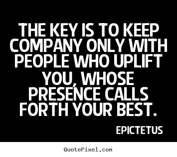 Make custom picture quotes about motivational - The key is to keep company only with people who uplift..
