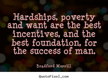 Create graphic picture quotes about motivational - Hardships, poverty and want are the best incentives, and the best foundation,..