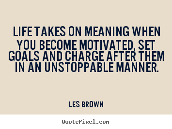 Life takes on meaning when you become motivated,.. Les Brown  motivational quotes