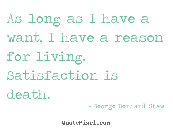 As long as i have a want, i have a reason for living... George Bernard Shaw  motivational quote