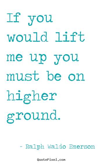 How to make picture quotes about motivational - If you would lift me up you must be on higher ground.