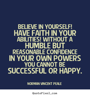 Believe in yourself! have faith in your abilities! without a humble but.. Norman Vincent Peale best motivational quotes
