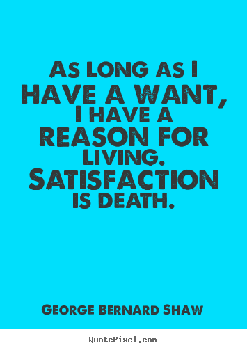 Make personalized picture sayings about motivational - As long as i have a want, i have a reason for living. satisfaction..
