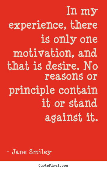 Quote about motivational - In my experience, there is only one motivation, and that is desire. no..