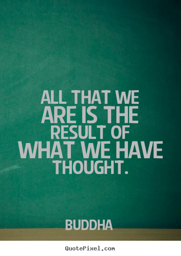 All that we are is the result of what we have thought. Buddha  motivational quotes