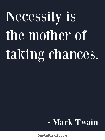 Necessity is the mother of taking chances. Mark Twain greatest motivational quotes