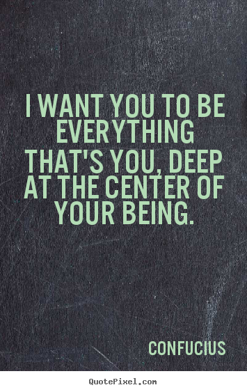 Motivational quotes - I want you to be everything that's you, deep at the center of your being.