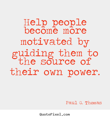 Paul G. Thomas picture quotes - Help people become more motivated by guiding them to the source of their.. - Motivational quotes