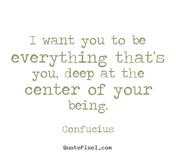 Quotes about motivational - I want you to be everything that's you, deep at the center..