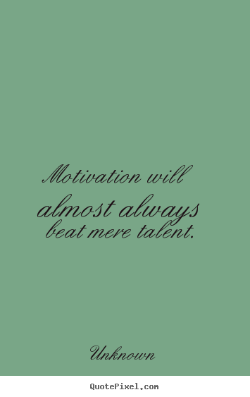 Motivation will almost always beat mere.. Unknown famous motivational quotes