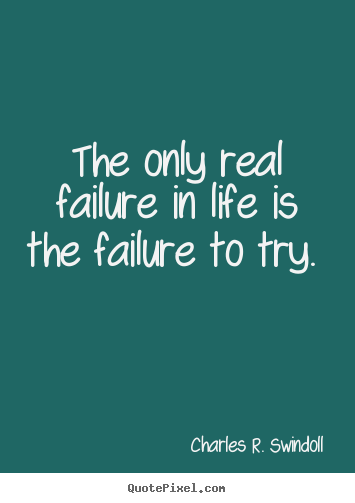 The only real failure in life is the failure to try. 			  		 Charles R. Swindoll famous motivational quotes