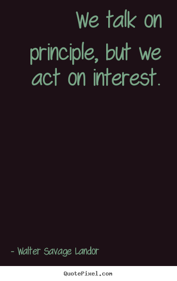 Motivational quotes - We talk on principle, but we act on interest.