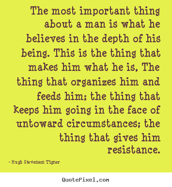 The most important thing about a man is what he believes in.. Hugh Stevenson Tigner best motivational quote