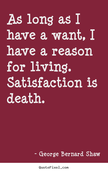 George Bernard Shaw picture quotes - As long as i have a want, i have a reason for living. satisfaction.. - Motivational quotes