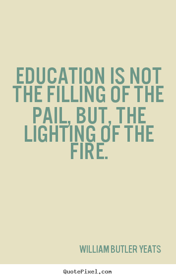 Motivational quotes - Education is not the filling of the pail, but, the lighting of the..