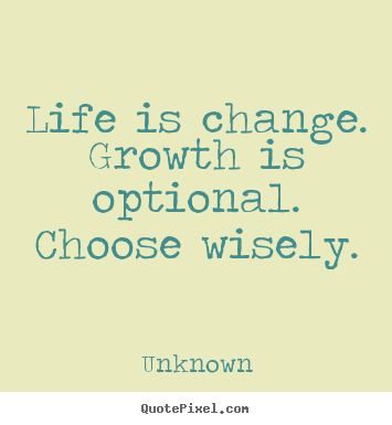 Life is change. growth is optional. choose wisely. Unknown great motivational quotes