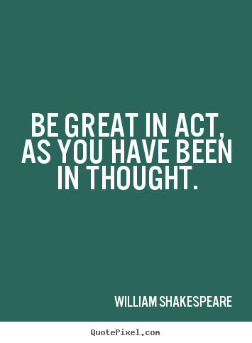 How to design picture quotes about motivational - Be great in act, as you have been in thought.