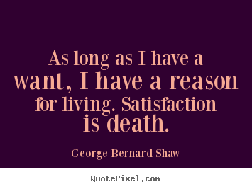 Motivational quotes - As long as i have a want, i have a reason for living. satisfaction is..