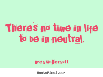 There's no time in life to be in neutral. Greg McDermott famous motivational quotes