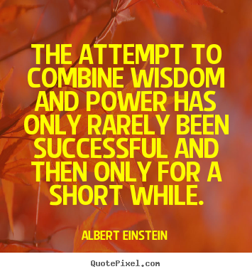 The attempt to combine wisdom and power has only rarely.. Albert Einstein popular success quote