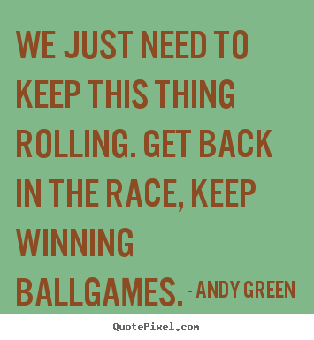 Success quotes - We just need to keep this thing rolling. get back..