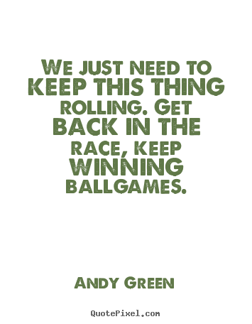 We just need to keep this thing rolling. get back.. Andy Green  success sayings