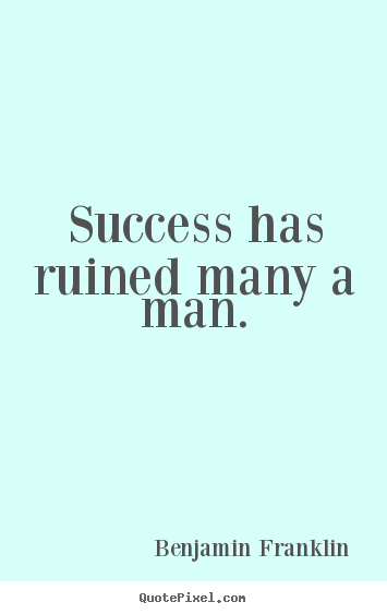 Success has ruined many a man. Benjamin Franklin top success quotes