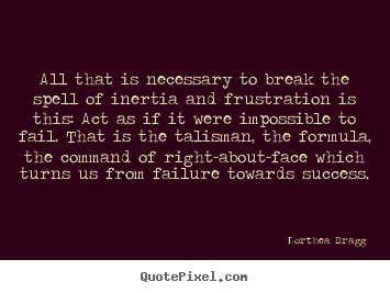 Success quotes - All that is necessary to break the spell of inertia..