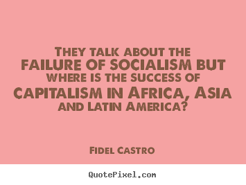 They talk about the failure of socialism but where is the.. Fidel Castro top success quotes