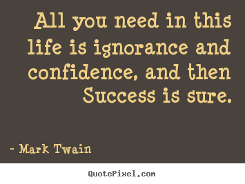Mark Twain picture quote - All you need in this life is ignorance and confidence, and then.. - Success quotes