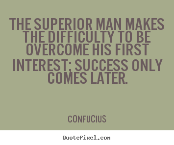 How to design picture quote about success - The superior man makes the difficulty to be overcome..