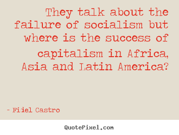Success quotes - They talk about the failure of socialism but where is the success of..