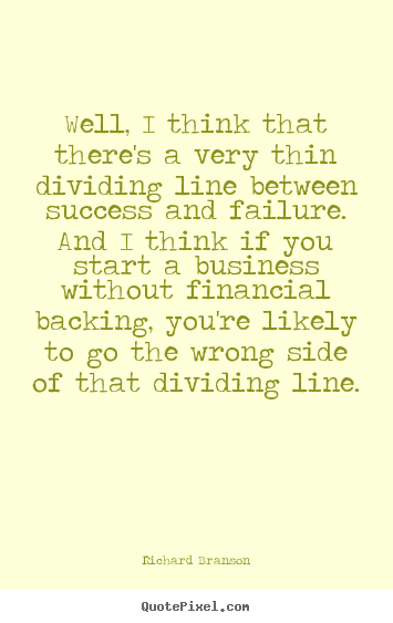 Well, i think that there's a very thin dividing line between.. Richard Branson best success quotes