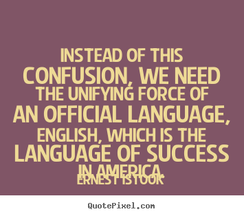Instead of this confusion, we need the unifying force of an official.. Ernest Istook popular success quotes