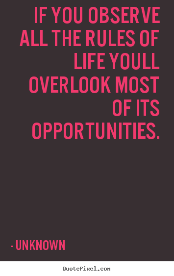 Unknown picture quote - If you observe all the rules of life youll overlook most.. - Success quotes