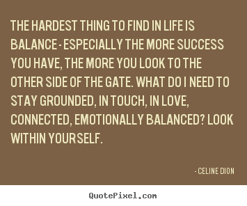 The hardest thing to find in life is balance.. Celine Dion famous success quotes