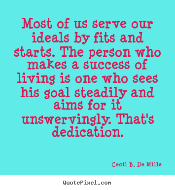 Most of us serve our ideals by fits and starts. the person who makes.. Cecil B. De Mille great success quotes