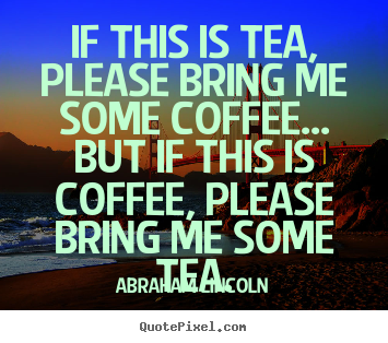 If this is tea, please bring me some coffee... but if this is coffee,.. Abraham Lincoln popular success quote