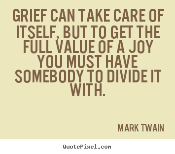 Mark Twain image sayings - Grief can take care of itself, but to get the full value of.. - Success quotes