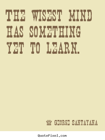 The wisest mind has something yet to learn. George Santayana greatest success quote