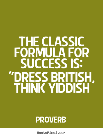 "Design picture quotes about success - The classic formula for success is: ""dress british, think yiddish"