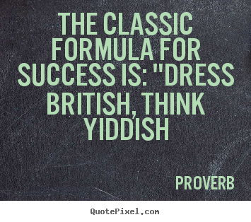 "Create custom picture quotes about success - The classic formula for success is: ""dress british, think yiddish"