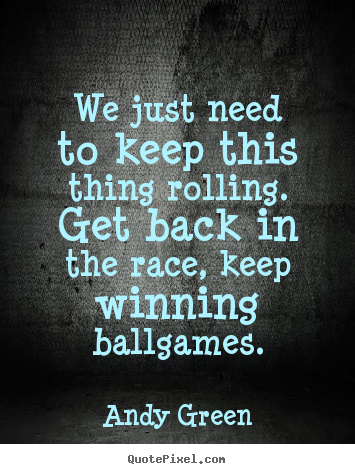 Andy Green picture quotes - We just need to keep this thing rolling. get back.. - Success quotes