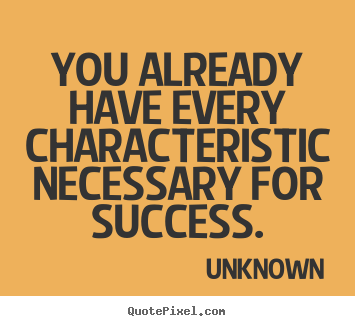 You already have every characteristic necessary for success. Unknown  success sayings