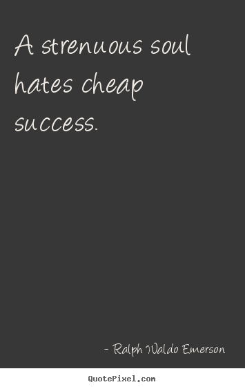 Quotes about success - A strenuous soul hates cheap success.