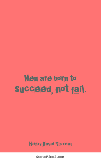 Quotes about success - Men are born to succeed, not fail.