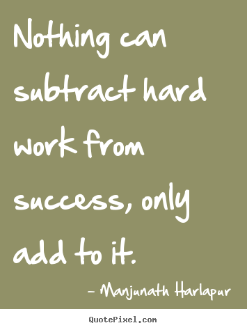 Quote about success - Nothing can subtract hard work from success, only add to it.
