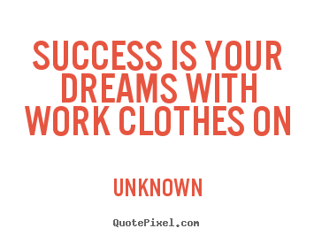 Unknown picture quote - Success is your dreams with work clothes on - Success quotes