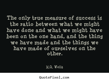 H.G. Wells picture quotes - The only true measure of success is the ratio.. - Success sayings